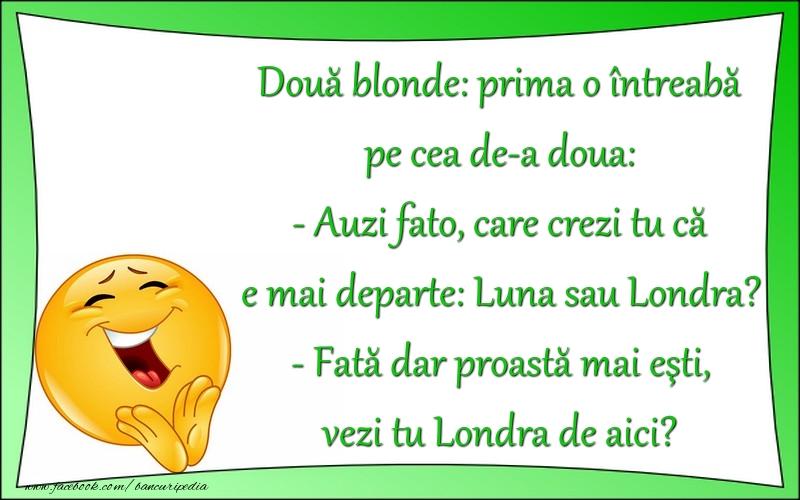 Bancuri cu Blonde - - Auzi fato, care crezi tu că e mai departe: Luna sau Londra?